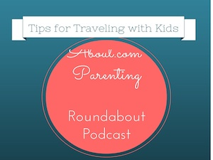 About.com Parenting Roundabout Podcast, tips for traveling with kids
